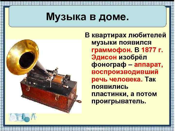 Музыка в доме. В квартирах любителей музыки появился граммофон. В 1877 г. Эдисон изобрёл