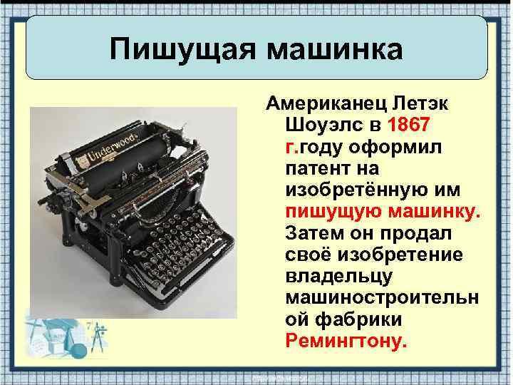 Пишущая машинка Американец Летэк Шоуэлс в 1867 г. году оформил патент на изобретённую им