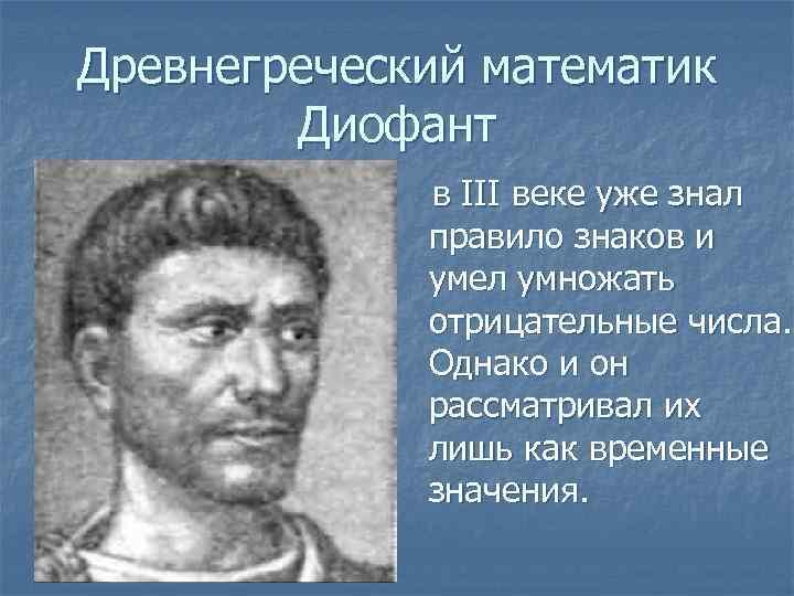 Древнегреческий математик Диофант в III веке уже знал правило знаков и умел умножать отрицательные
