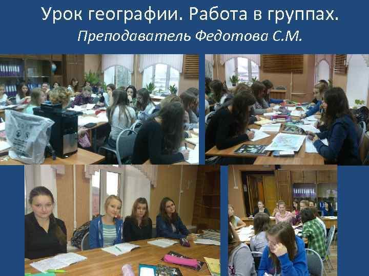 Урок географии. Работа в группах. Преподаватель Федотова С. М.