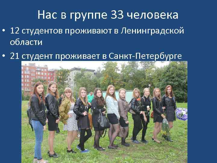 Нас в группе 33 человека • 12 студентов проживают в Ленинградской области • 21