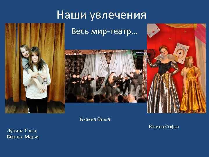 Наши увлечения Весь мир-театр… Бизина Ольга Лунина Саша, Ворона Мария Вагина Софья