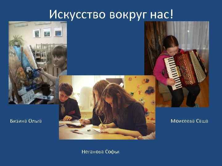 Искусство вокруг нас! Бизина Ольга Моисеева Саша Неганова Софья