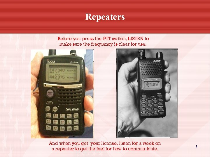 Repeaters Before you press the PTT switch, LISTEN to make sure the frequency is