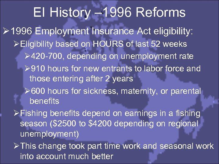 EI History – 1996 Reforms Ø 1996 Employment Insurance Act eligibility: ØEligibility based on