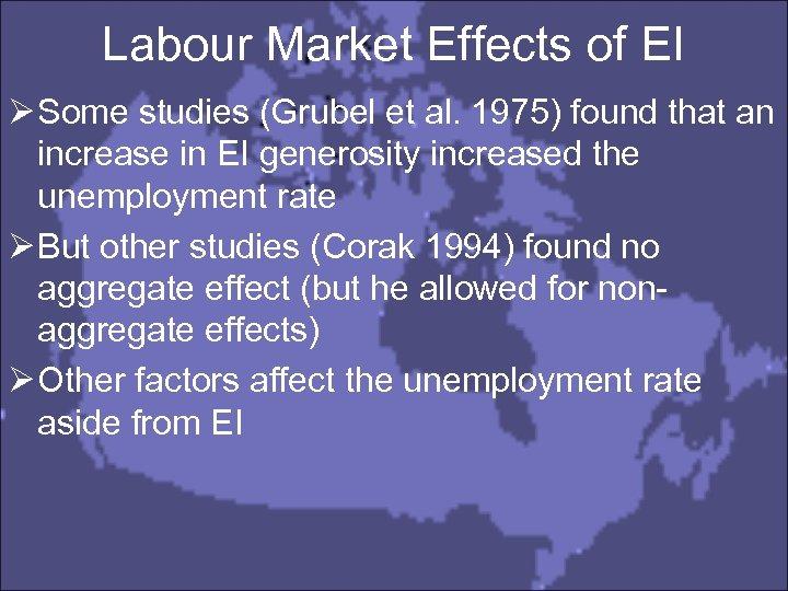 Labour Market Effects of EI Ø Some studies (Grubel et al. 1975) found that