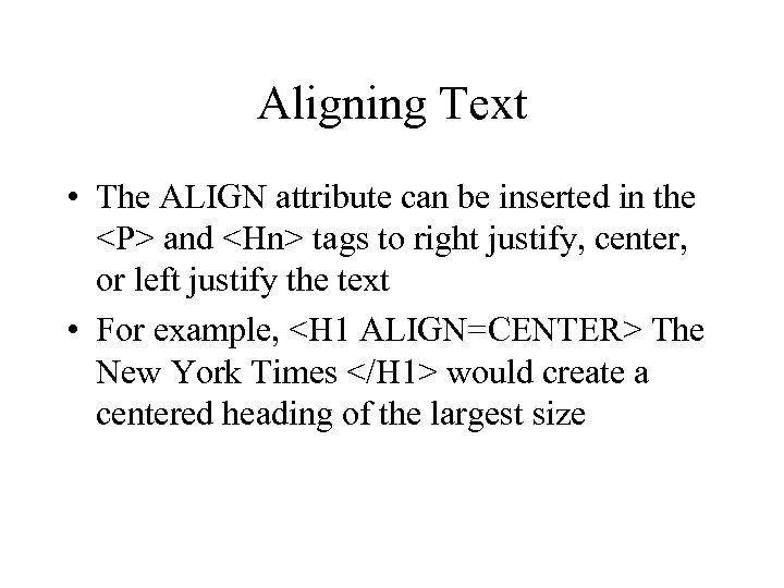 Aligning Text • The ALIGN attribute can be inserted in the <P> and <Hn>