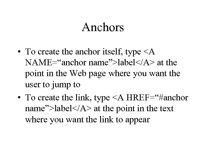 "Anchors • To create the anchor itself, type <A NAME=""anchor name"">label</A> at the point"