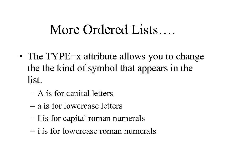 More Ordered Lists…. • The TYPE=x attribute allows you to change the kind of