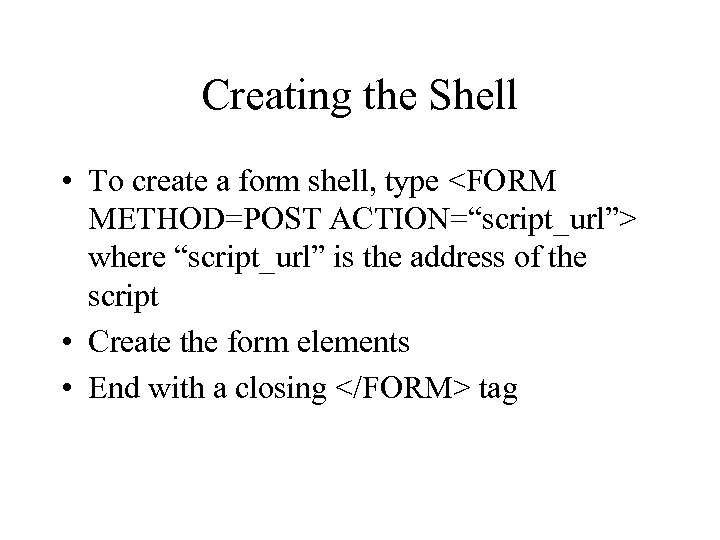 "Creating the Shell • To create a form shell, type <FORM METHOD=POST ACTION=""script_url""> where"