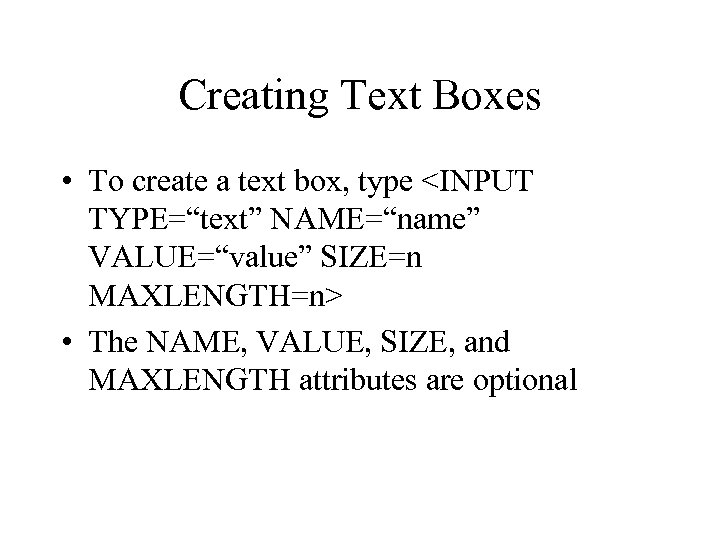 "Creating Text Boxes • To create a text box, type <INPUT TYPE=""text"" NAME=""name"" VALUE=""value"""