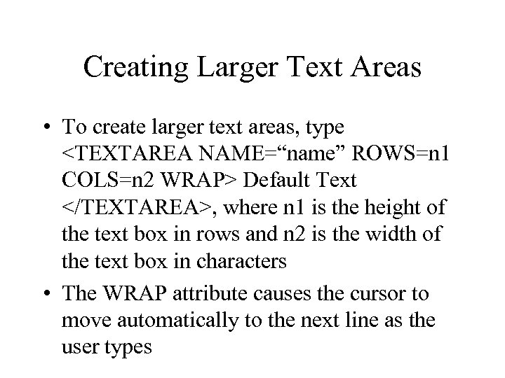 "Creating Larger Text Areas • To create larger text areas, type <TEXTAREA NAME=""name"" ROWS=n"