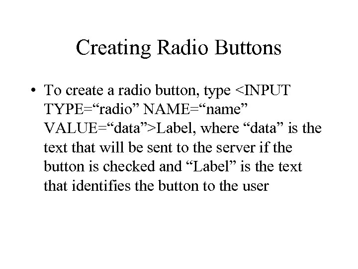 "Creating Radio Buttons • To create a radio button, type <INPUT TYPE=""radio"" NAME=""name"" VALUE=""data"">Label,"