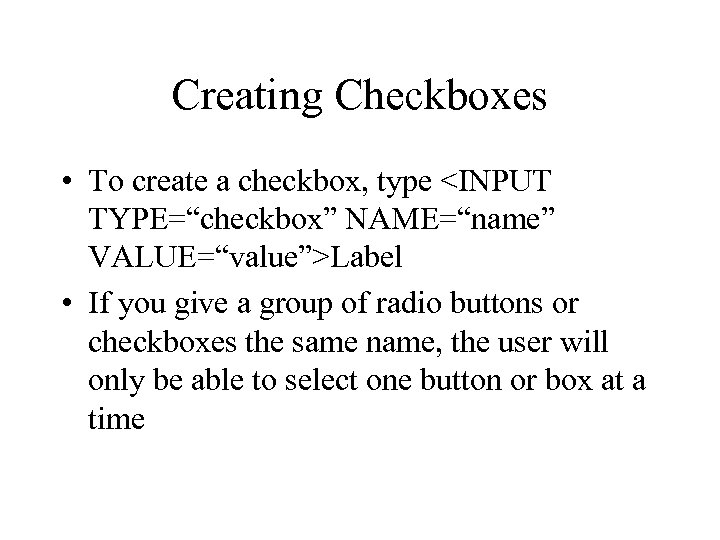 "Creating Checkboxes • To create a checkbox, type <INPUT TYPE=""checkbox"" NAME=""name"" VALUE=""value"">Label • If"