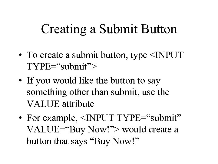 "Creating a Submit Button • To create a submit button, type <INPUT TYPE=""submit""> •"