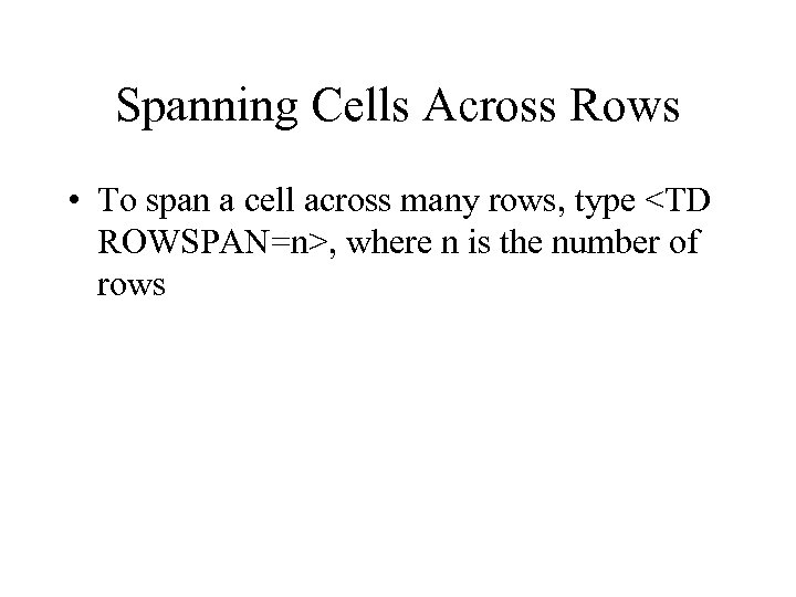 Spanning Cells Across Rows • To span a cell across many rows, type <TD