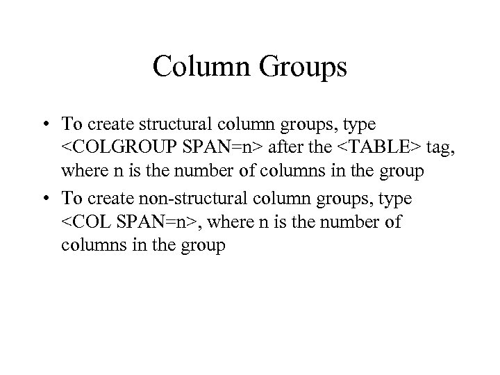 Column Groups • To create structural column groups, type <COLGROUP SPAN=n> after the <TABLE>
