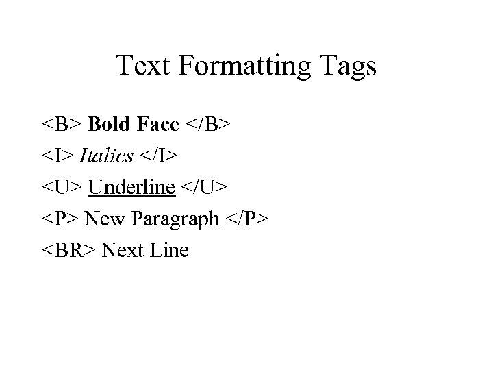 Text Formatting Tags <B> Bold Face </B> <I> Italics </I> <U> Underline </U> <P>