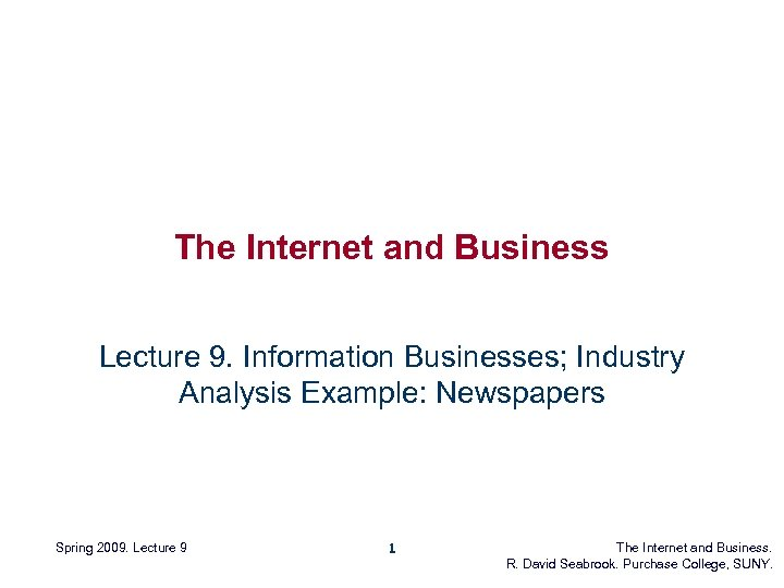 The Internet and Business Lecture 9. Information Businesses; Industry Analysis Example: Newspapers Spring 2009.