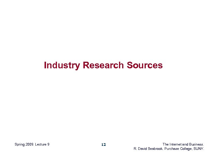 Industry Research Sources Spring 2009. Lecture 9 12 The Internet and Business. R. David