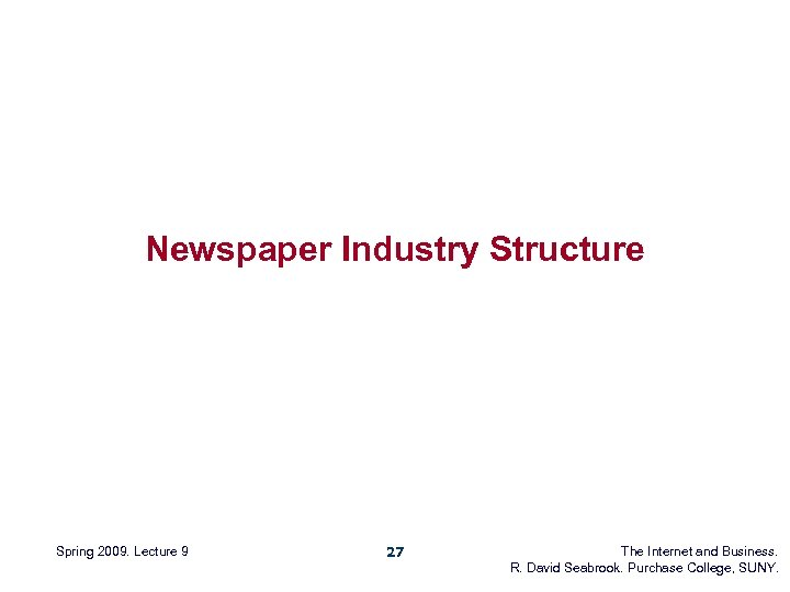 Newspaper Industry Structure Spring 2009. Lecture 9 27 The Internet and Business. R. David