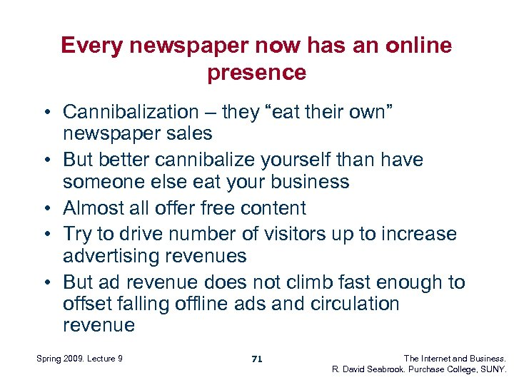 "Every newspaper now has an online presence • Cannibalization – they ""eat their own"""