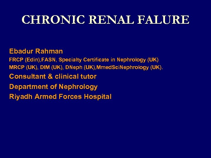 CHRONIC RENAL FALURE Ebadur Rahman FRCP (Edin), FASN, Specialty Certificate in Nephrology (UK)