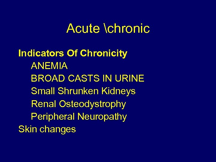 Acute chronic Indicators Of Chronicity ANEMIA BROAD CASTS IN URINE Small Shrunken Kidneys Renal