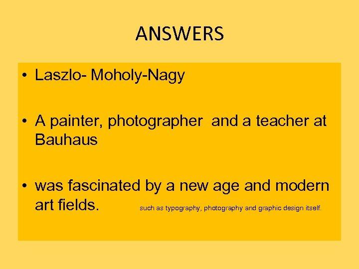 ANSWERS • Laszlo- Moholy-Nagy • A painter, photographer and a teacher at Bauhaus •