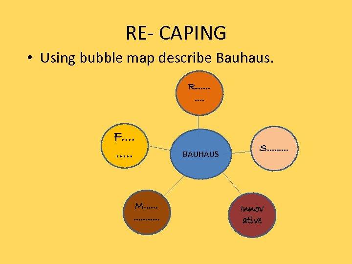 RE- CAPING • Using bubble map describe Bauhaus. R. . F. . M. .