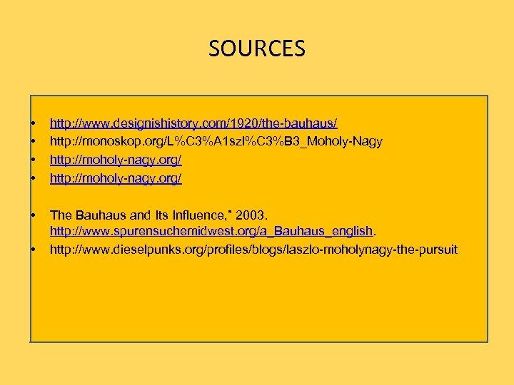 SOURCES • • http: //www. designishistory. com/1920/the-bauhaus/ http: //monoskop. org/L%C 3%A 1 szl%C 3%B