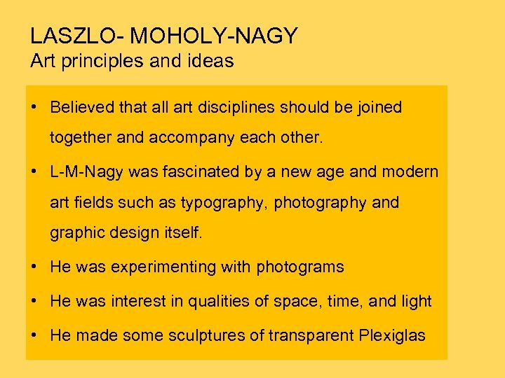 LASZLO- MOHOLY-NAGY Art principles and ideas • Believed that all art disciplines should be