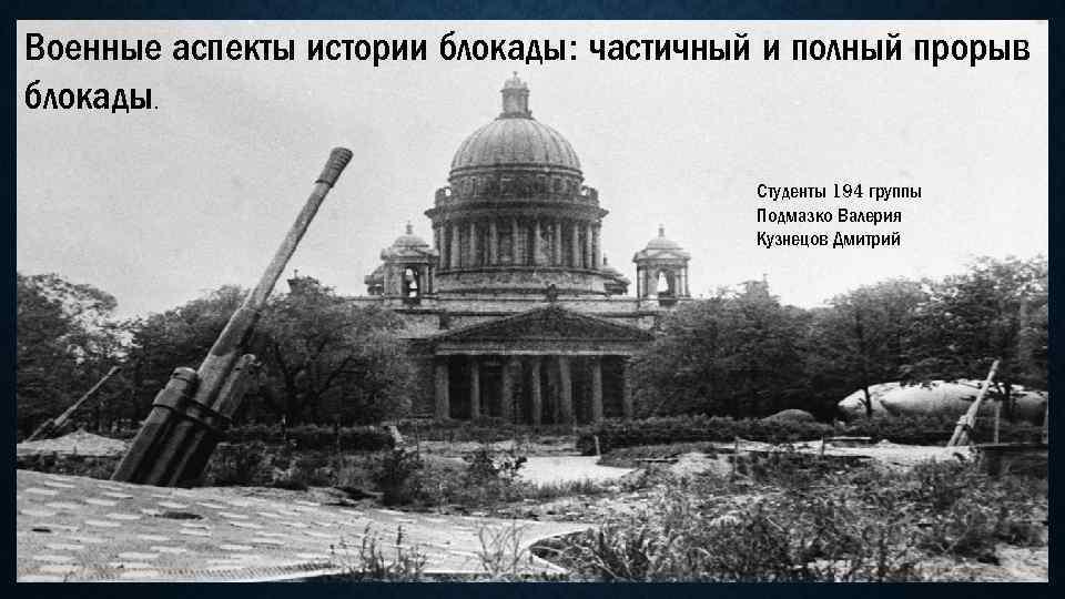 Военные аспекты истории блокады: частичный и полный прорыв блокады. Студенты 194 группы Подмазко Валерия