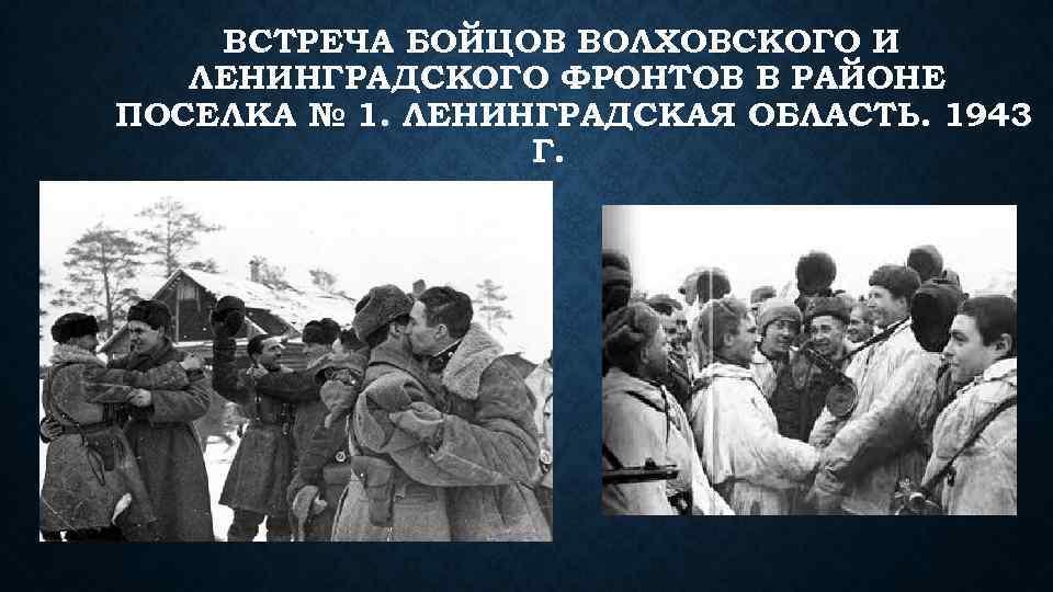 ВСТРЕЧА БОЙЦОВ ВОЛХОВСКОГО И ЛЕНИНГРАДСКОГО ФРОНТОВ В РАЙОНЕ ПОСЕЛКА № 1. ЛЕНИНГРАДСКАЯ ОБЛАСТЬ. 1943