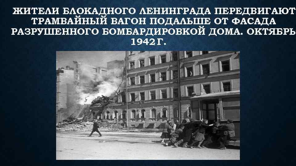 ЖИТЕЛИ БЛОКАДНОГО ЛЕНИНГРАДА ПЕРЕДВИГАЮТ ТРАМВАЙНЫЙ ВАГОН ПОДАЛЬШЕ ОТ ФАСАДА РАЗРУШЕННОГО БОМБАРДИРОВКОЙ ДОМА. ОКТЯБРЬ 1942