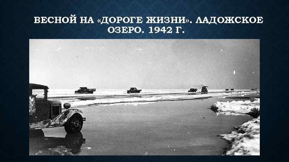 ВЕСНОЙ НА «ДОРОГЕ ЖИЗНИ» . ЛАДОЖСКОЕ ОЗЕРО. 1942 Г.