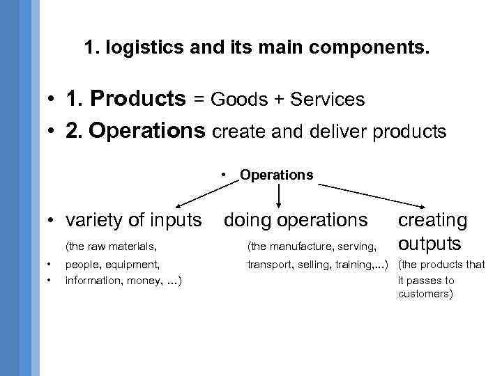 1. logistics and its main components. • 1. Products = Goods + Services •