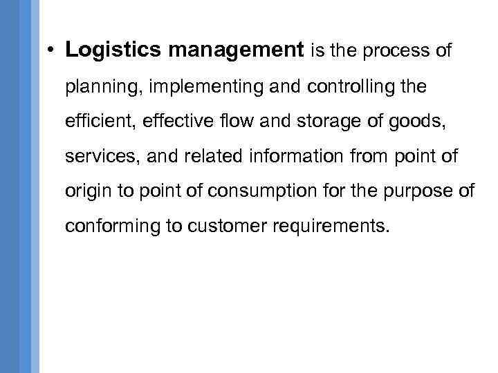 • Logistics management is the process of planning, implementing and controlling the efficient,