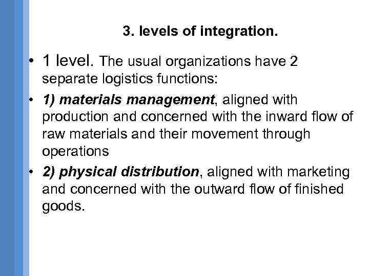 3. levels of integration. • 1 level. The usual organizations have 2 separate logistics