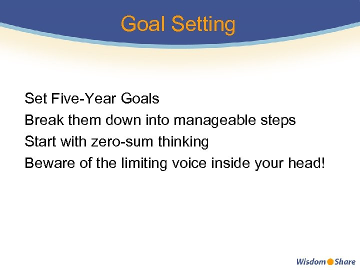 Goal Setting Set Five-Year Goals Break them down into manageable steps Start with zero-sum