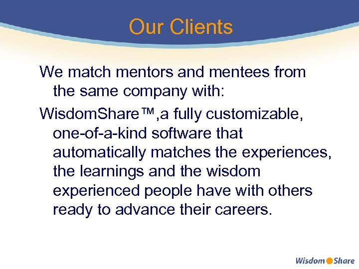 Our Clients We match mentors and mentees from the same company with: Wisdom. Share™,