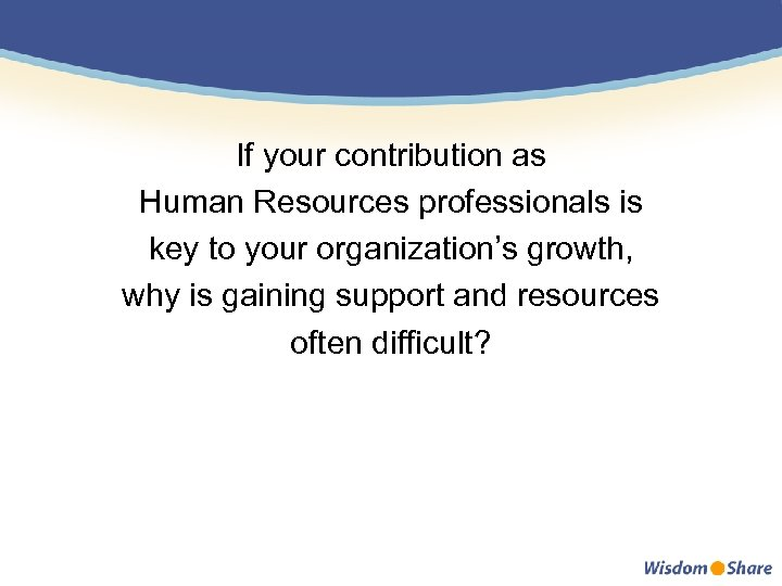 If your contribution as Human Resources professionals is key to your organization's growth, why