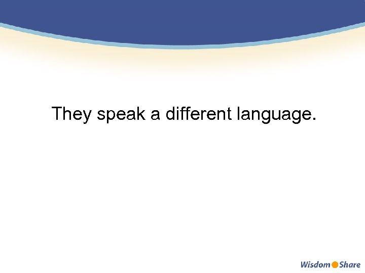 They speak a different language.