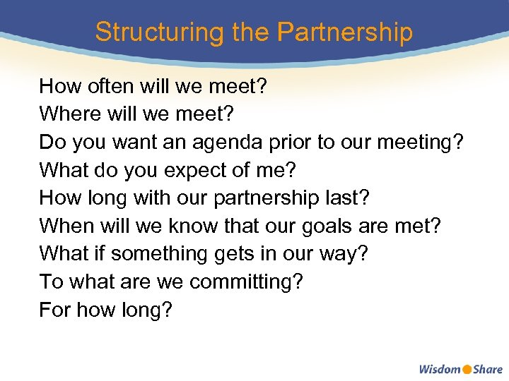 Structuring the Partnership How often will we meet? Where will we meet? Do you