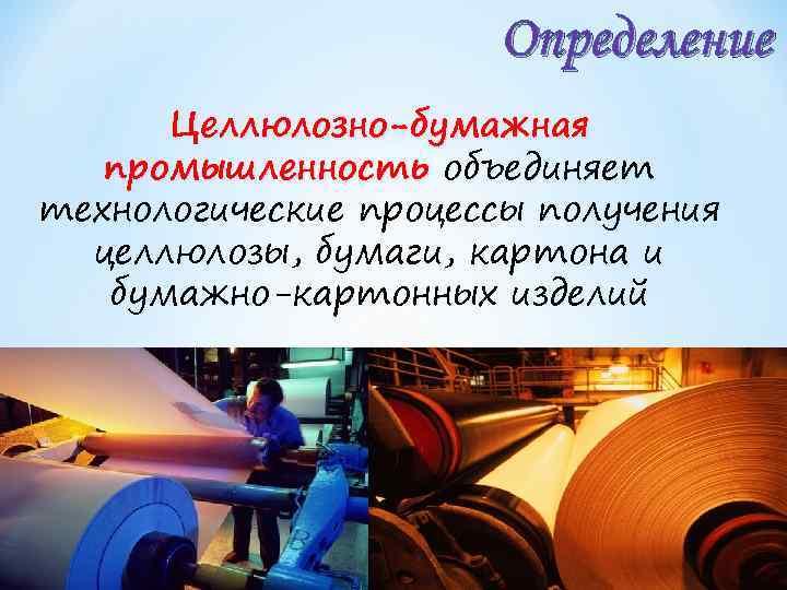 Определение Целлюлозно-бумажная промышленность объединяет технологические процессы получения целлюлозы, бумаги, картона и бумажно-картонных изделий