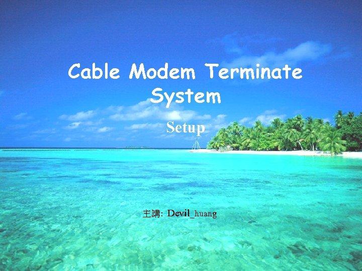 Cable Modem Terminate System Setup 主講: Devil_huang