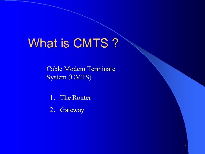 What is CMTS ? Cable Modem Terminate System (CMTS) 1. The Router 2. Gateway