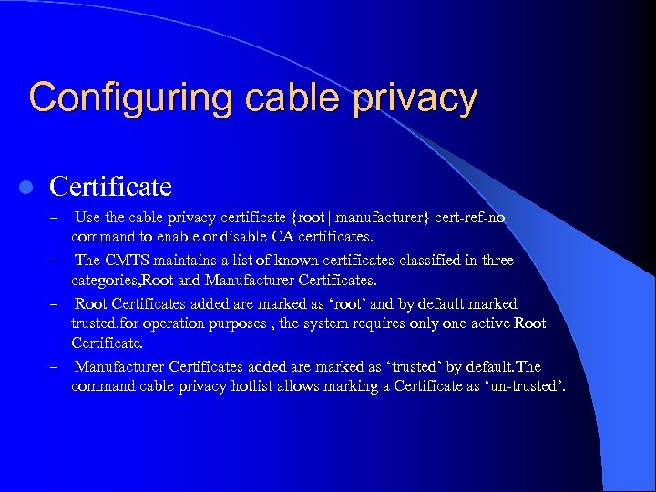 Configuring cable privacy l Certificate Use the cable privacy certificate {root | manufacturer} cert-ref-no