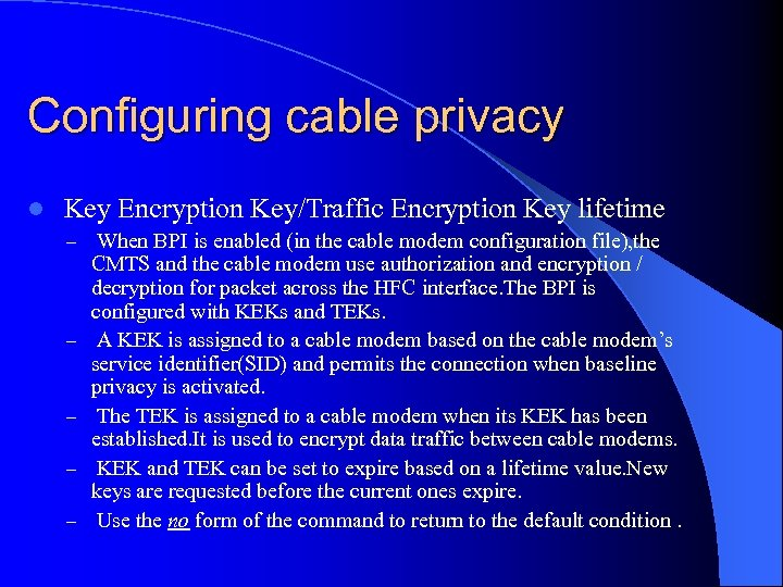 Configuring cable privacy l Key Encryption Key/Traffic Encryption Key lifetime – When BPI is
