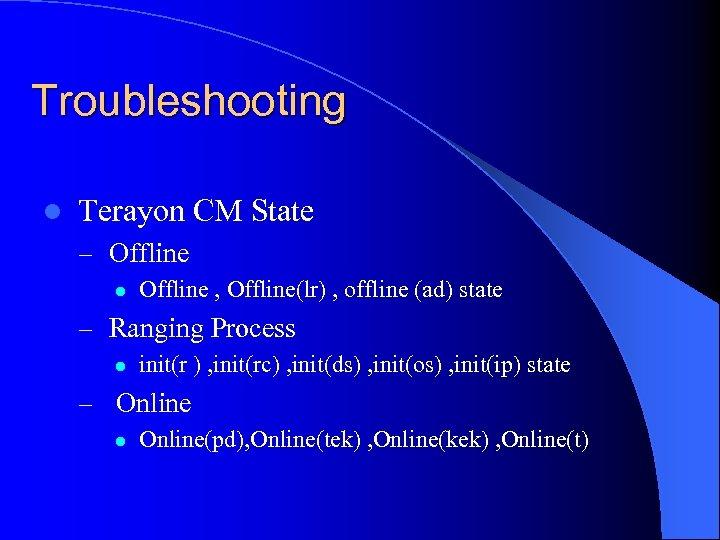 Troubleshooting l Terayon CM State – Offline l Offline , Offline(lr) , offline (ad)
